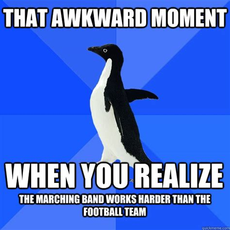 Marching Band Meme - that awkward moment when you realize the marching band works harder than the football team