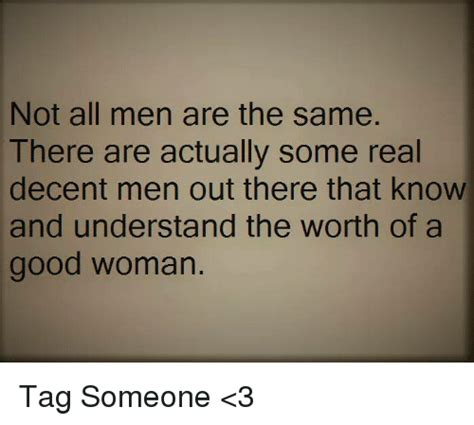 Not All Men Meme - not all men are the same there are actually some real decent men out there that know and