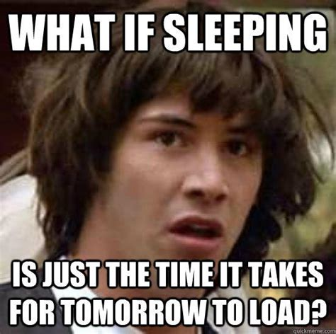 Sleeping In Meme - what if sleeping is just the time it takes for tomorrow to load conspiracy keanu quickmeme
