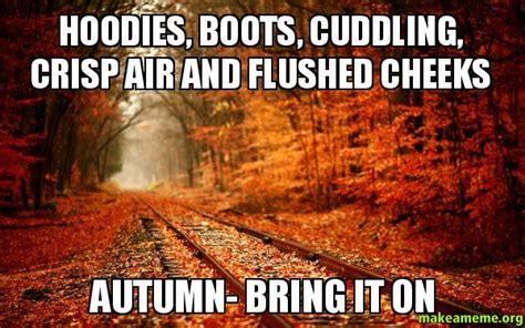 Autumn Memes - hoodies boots cuddling crisp air and flushed cheeks autumn bring it on make a meme