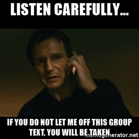 Group Text Meme - listen carefully if you do not let me off this group text you will be taken liam neeson