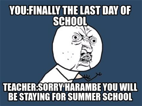 Last Day Of Summer Meme - meme creator you finally the last day of school teacher sorry harambe you will be staying for