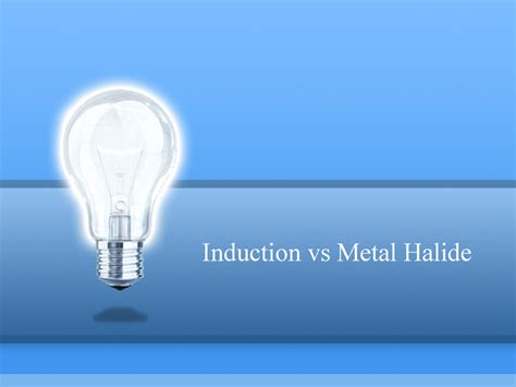induction ls vs metal halide induction vs metal halide authorstream