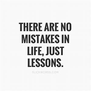There are no mistakes in life, just lessons.   Slickwords