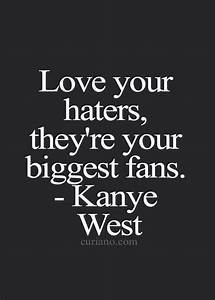 Love your hater because the are your biggest fans- Kanye ...