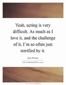 Yeah, acting is very difficult. As much as I love it, and ...