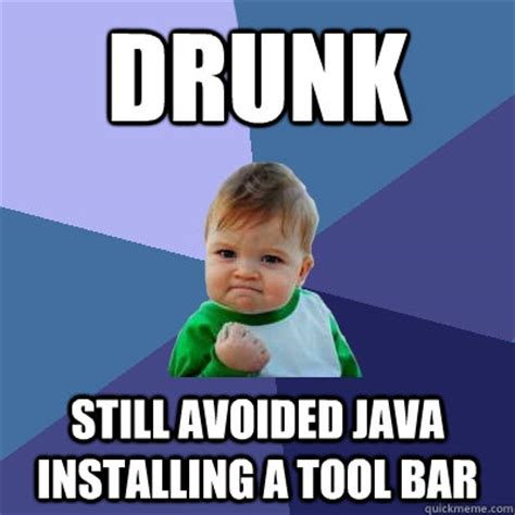 Java Memes - drunk still avoided java installing a tool bar success kid quickmeme