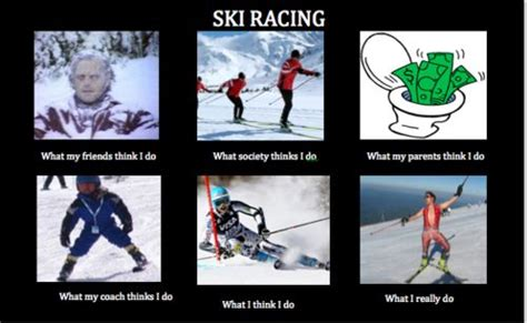 Skiing Memes - another quot what whoever thinks i do quot meme and its about skiing ski racing these things are so