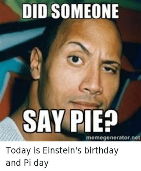 Pi Day Memes - did someone say pie memegeneratornet today is einstein s birthday and pi day birthday meme on