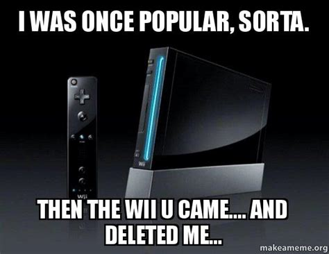 Wii Memes - i was once popular sorta then the wii u came and deleted me wii make a meme