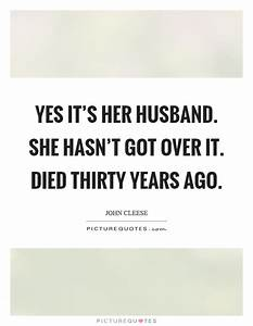 Yes it's her husband. She hasn't got over it. Died thirty ...