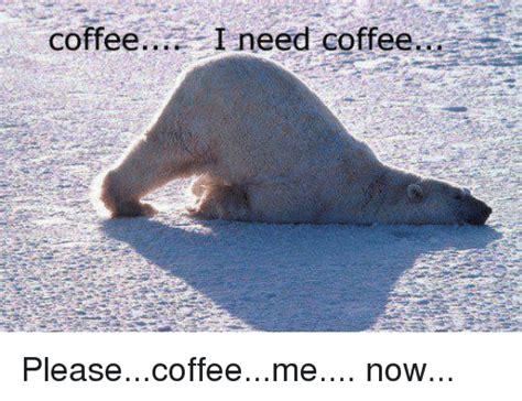 Coffee I Need Coffee Pleasecoffeeme Now