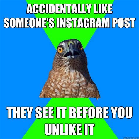 Accidentally Meme - accidentally like someone s instagram post they see it before you unlike it hawkward hawk