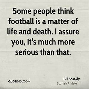 Bill Shankly De... Matter Of Life Quotes