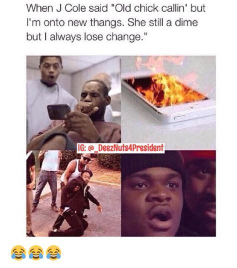 J Meme - when j cole said old chick callin but i m onto new thangs she still a dime but always lose