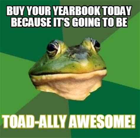 Buy Memes - buy your yearbook today because it s toad ally awesome yearbook memes pinterest awesome