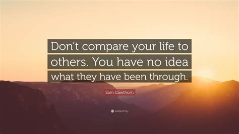 """Life is a long journey and all too often people get caught up in trying to attain something or get somewhere that they forget that the goal is the journey. Sam Cawthorn Quote: """"Don't compare your life to others. You have no idea what they have been ..."""