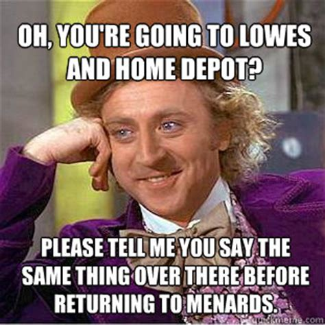 Home Depot Memes - oh you re going to lowes and home depot please tell me you say the same thing over there