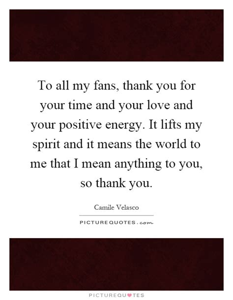 to all my fans thank you for your time and your and