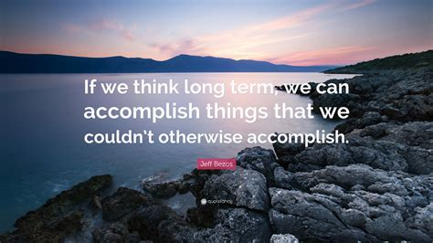 """Jeff Bezos Quote: """"If we think long term, we can ..."""