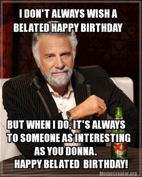 Belated Birthday Memes - meme creator i don t always wish a belated happy birthday but when i do it s always to som