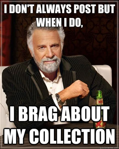 Meme I Don T Always - i don t always post but when i do i brag about my collection misc quickmeme