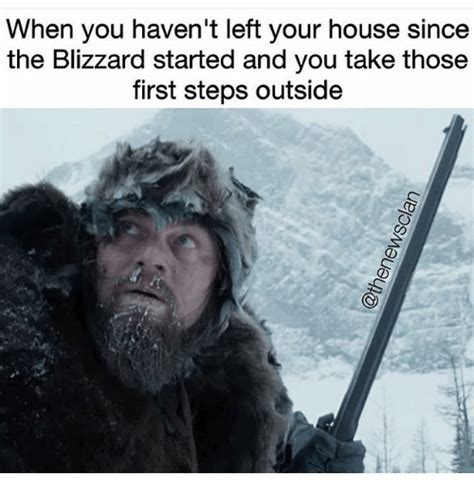 Blizzard Meme - when you haven t left your house since the blizzard started and you take those first steps