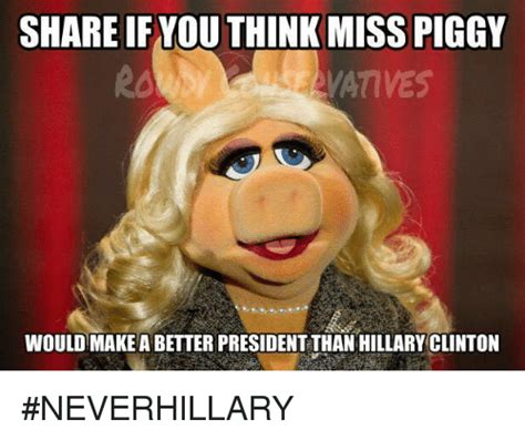 Ms Piggy Meme - share if you think miss piggy wouldmakeabetterpresident than hillary clinton neverhillary
