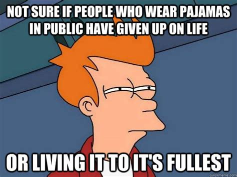 Pajama Meme - not sure if people who wear pajamas in public have given up on life or living it to it s fullest