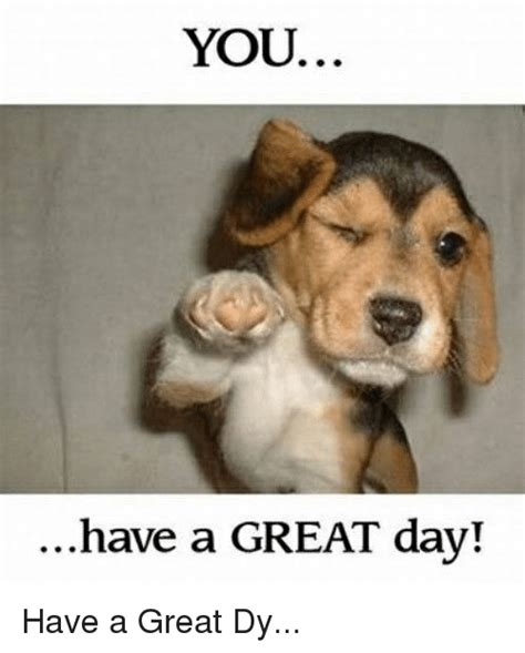 Have A Great Day Meme - you have a great day have a great dy funny meme on me me