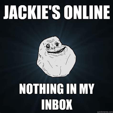 Inbox Meme - jackie s online nothing in my inbox forever alone quickmeme