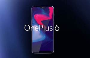Oneplus 6 Now Official  Starts At  529 And Launches May 22