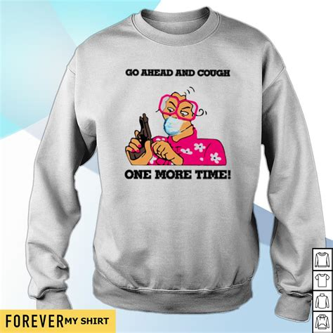 Go a head and cough one more time shirt, sweater, hoodie ...