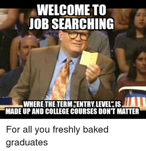 Job Search Meme - welcome to job searching where thetermcentry level is made up and college courses dont matter