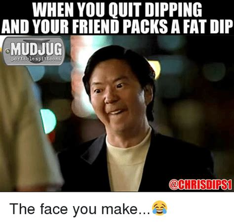 Dip Memes - when you quit dipping and your friend packs a fat dip mudjug portable spittoons the face you