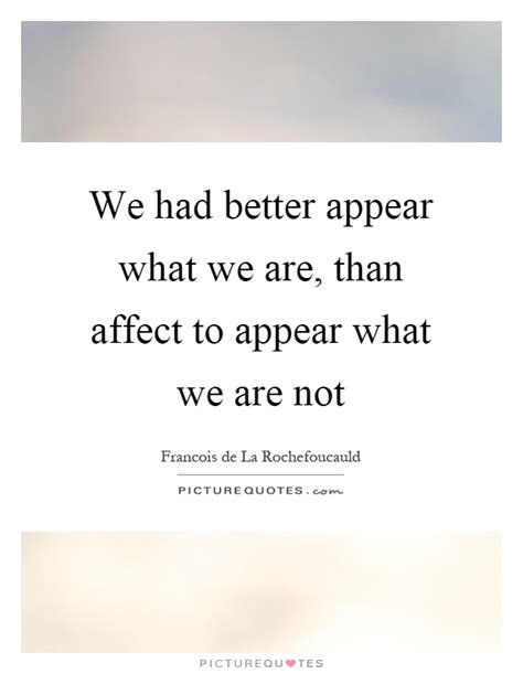 We Had Better Appear What We Are, Than Affect To Appear