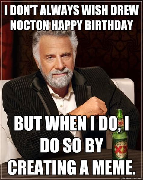 Most Interesting Man Birthday Meme - i don t always wish drew nocton happy birthday but when i do i do so by creating a meme the