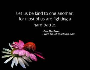 Let us be kind to one another, for most of us are fighting ...
