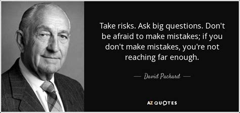 Don T Be Afraid To Ask Questions David Packard Quote Take Risks Ask Big Questions Don T