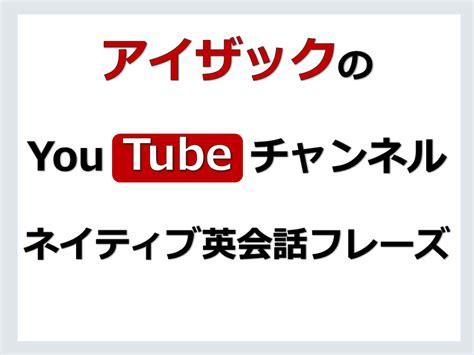 「ネイティブ英会話フレーズ」アイザックのYouTube動画チャンネル | 海外赴任・留学・資格に強い英会話教室 ...