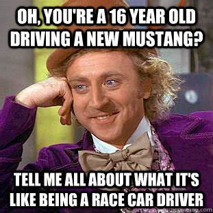 New Driver Meme - oh you re a 16 year old driving a new mustang tell me all about what it s like being a race