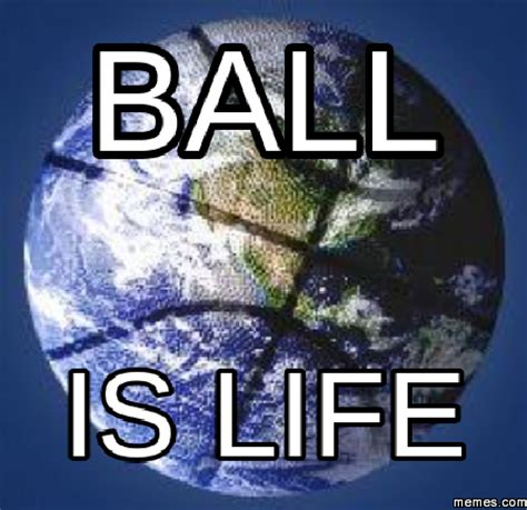 Ball Is Life Meme - ball is life memes com