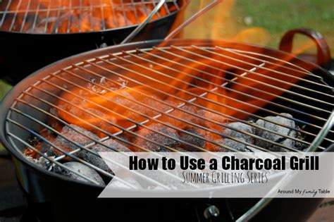 how to use charcoal how to grill using a charcoal grill around my family table