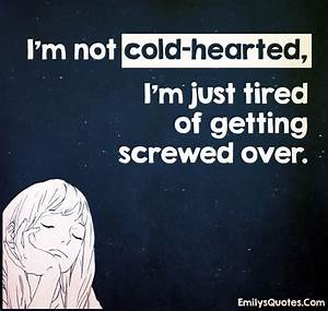 I'm not cold-hearted, I'm just tired of getting screwed ...