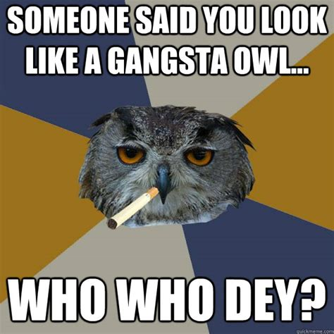 Who Owl Meme - someone said you look like a gangsta owl who who dey art student owl quickmeme
