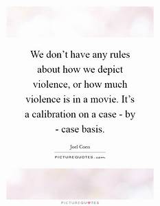 We don't have any rules about how we depict violence, or ...