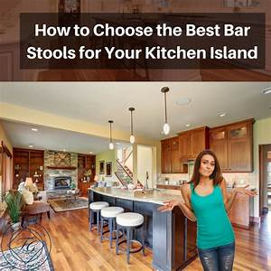 how to choose the best bar stools for your kitchen island With professional tips for selecting a kitchen island bar