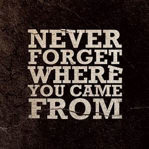 Quotes Never Forget Where You Come From. QuotesGram