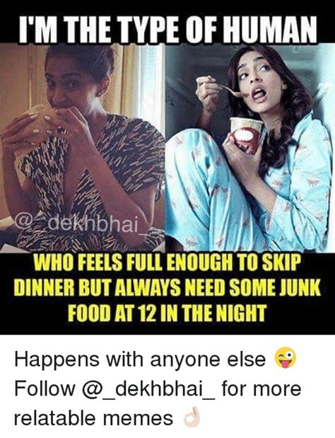 Relatable Memes - im the type of human dekhbhai who feels full enough to skip dinner but always need some junk