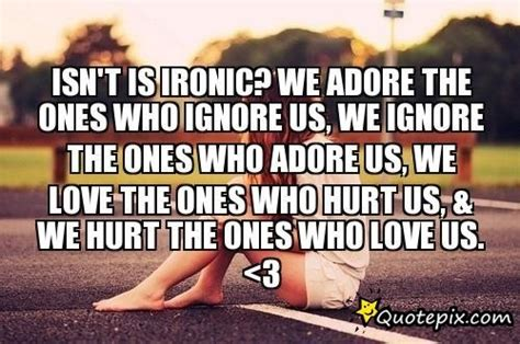 Isn't Is Ironic?we Adore The Ones Who Ignore Us,we Ignore
